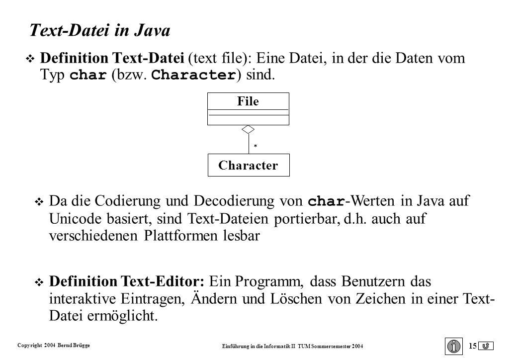 Copyright 2004 Bernd Brügge Einführung in die Informatik II TUM Sommersemester 2004 15 Text-Datei in Java Definition Text-Datei (text file): Eine Datei, in der die Daten vom Typ char (bzw.