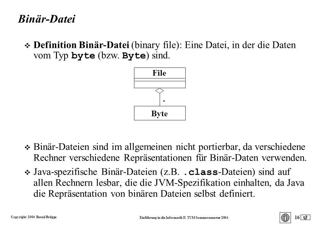 Copyright 2004 Bernd Brügge Einführung in die Informatik II TUM Sommersemester 2004 16 Binär-Datei v Binär-Dateien sind im allgemeinen nicht portierbar, da verschiedene Rechner verschiedene Repräsentationen für Binär-Daten verwenden.