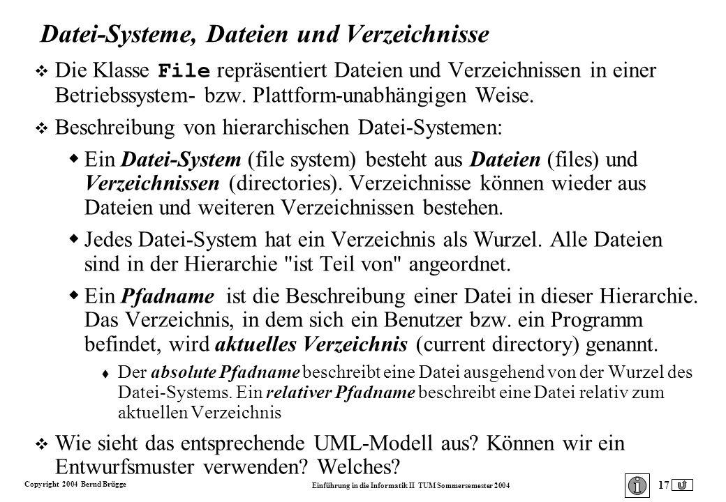 Copyright 2004 Bernd Brügge Einführung in die Informatik II TUM Sommersemester 2004 17 Datei-Systeme, Dateien und Verzeichnisse Die Klasse File repräsentiert Dateien und Verzeichnissen in einer Betriebssystem- bzw.