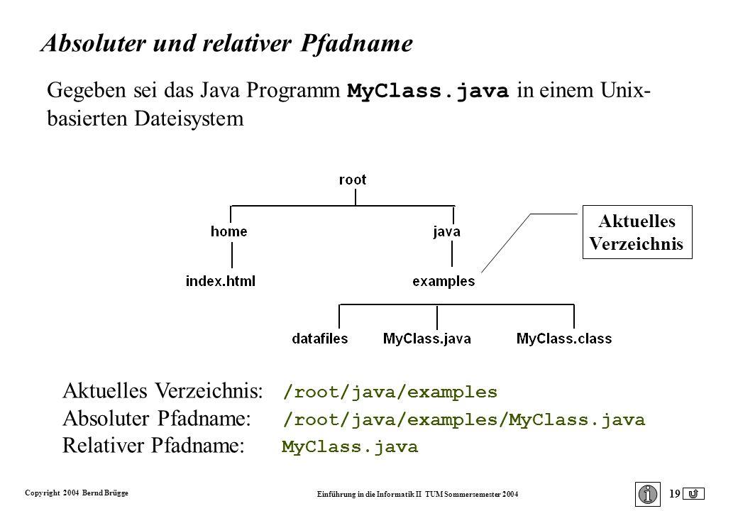Copyright 2004 Bernd Brügge Einführung in die Informatik II TUM Sommersemester 2004 19 Gegeben sei das Java Programm MyClass.java in einem Unix- basierten Dateisystem Aktuelles Verzeichnis: /root/java/examples Absoluter Pfadname: /root/java/examples/MyClass.java Relativer Pfadname: MyClass.java Absoluter und relativer Pfadname Aktuelles Verzeichnis