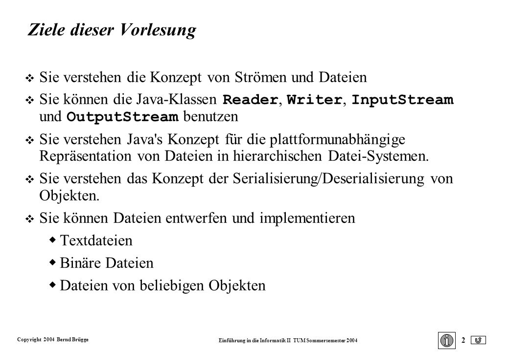 Copyright 2004 Bernd Brügge Einführung in die Informatik II TUM Sommersemester 2004 53 public void writeToFile (FileOutputStream outStream) throws IOException { ObjectOutputStream ooStream = new ObjectOutputStream(outStream); ooStream.writeObject(this); ooStream.flush(); } // writeToFile() public void readFromFile (FileInputStream inStream) throws IOException, ClassNotFoundException { ObjectInputStream oiStream = new ObjectInputStream(inStream); Student s = (Student) oiStream.readObject(); this.name = s.name; this.alter = s.alter; this.punkte = s.punkte; } // readFromFile() Schreibe das (serialisierte) Objekt auf den Strom.