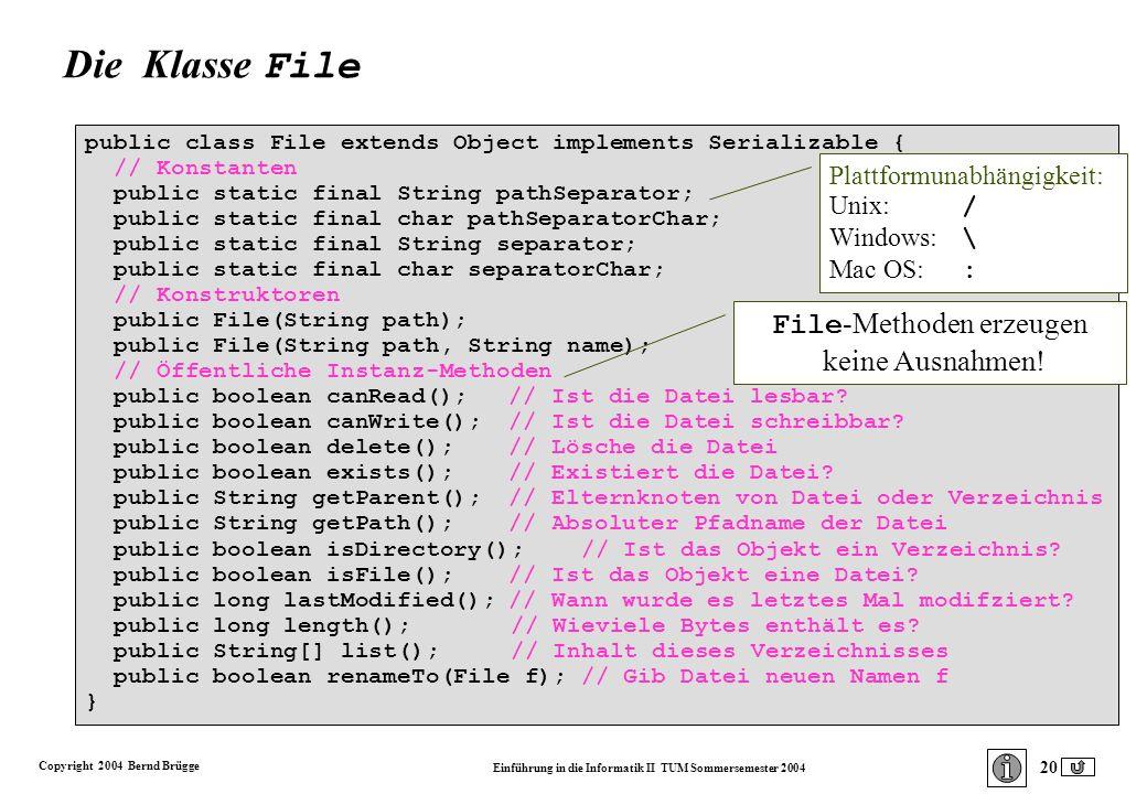 Copyright 2004 Bernd Brügge Einführung in die Informatik II TUM Sommersemester 2004 20 public class File extends Object implements Serializable { // Konstanten public static final String pathSeparator; public static final char pathSeparatorChar; public static final String separator; public static final char separatorChar; // Konstruktoren public File(String path); public File(String path, String name); // Öffentliche Instanz-Methoden public boolean canRead();// Ist die Datei lesbar.