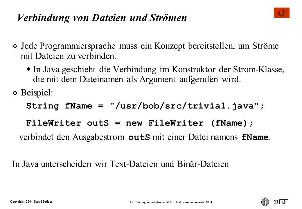 Copyright 2004 Bernd Brügge Einführung in die Informatik II TUM Sommersemester 2004 21 Verbindung von Dateien und Strömen v Jede Programmiersprache muss ein Konzept bereitstellen, um Ströme mit Dateien zu verbinden.
