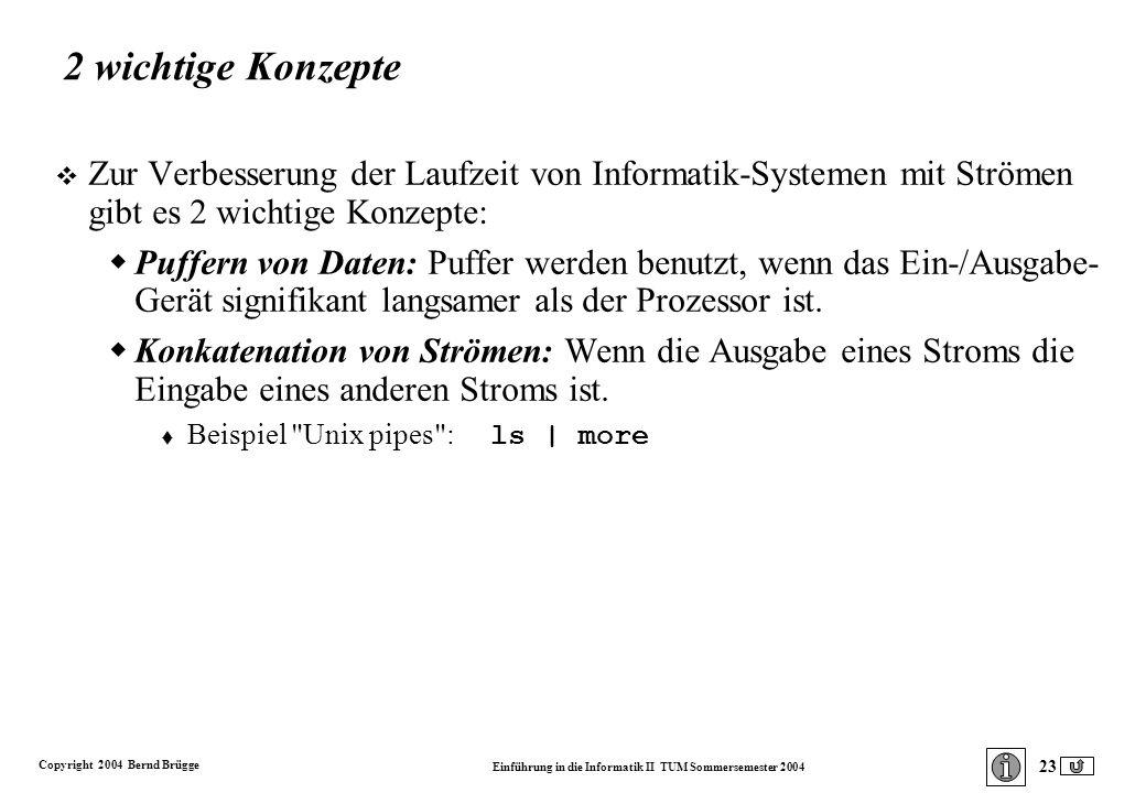 Copyright 2004 Bernd Brügge Einführung in die Informatik II TUM Sommersemester 2004 23 2 wichtige Konzepte v Zur Verbesserung der Laufzeit von Informatik-Systemen mit Strömen gibt es 2 wichtige Konzepte: Puffern von Daten: Puffer werden benutzt, wenn das Ein-/Ausgabe- Gerät signifikant langsamer als der Prozessor ist.