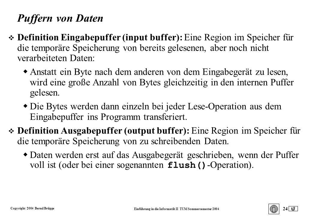 Copyright 2004 Bernd Brügge Einführung in die Informatik II TUM Sommersemester 2004 24 Puffern von Daten v Definition Eingabepuffer (input buffer): Eine Region im Speicher für die temporäre Speicherung von bereits gelesenen, aber noch nicht verarbeiteten Daten: Anstatt ein Byte nach dem anderen von dem Eingabegerät zu lesen, wird eine große Anzahl von Bytes gleichzeitig in den internen Puffer gelesen.