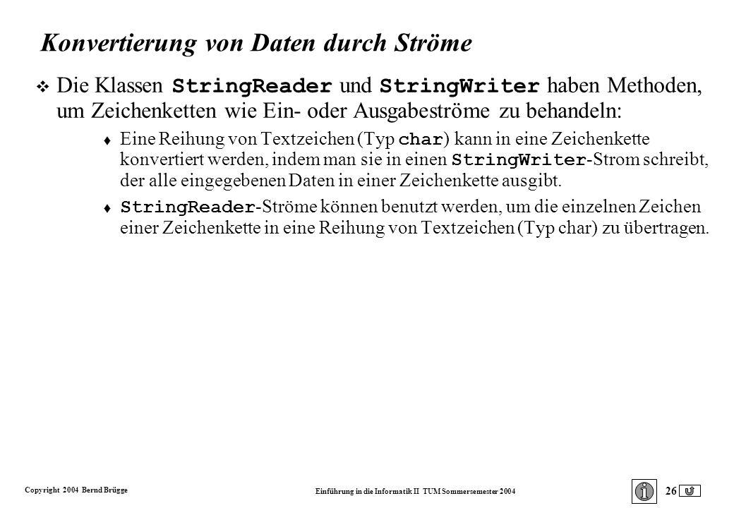 Copyright 2004 Bernd Brügge Einführung in die Informatik II TUM Sommersemester 2004 26 Konvertierung von Daten durch Ströme Die Klassen StringReader und StringWriter haben Methoden, um Zeichenketten wie Ein- oder Ausgabeströme zu behandeln: Eine Reihung von Textzeichen (Typ char ) kann in eine Zeichenkette konvertiert werden, indem man sie in einen StringWriter -Strom schreibt, der alle eingegebenen Daten in einer Zeichenkette ausgibt.