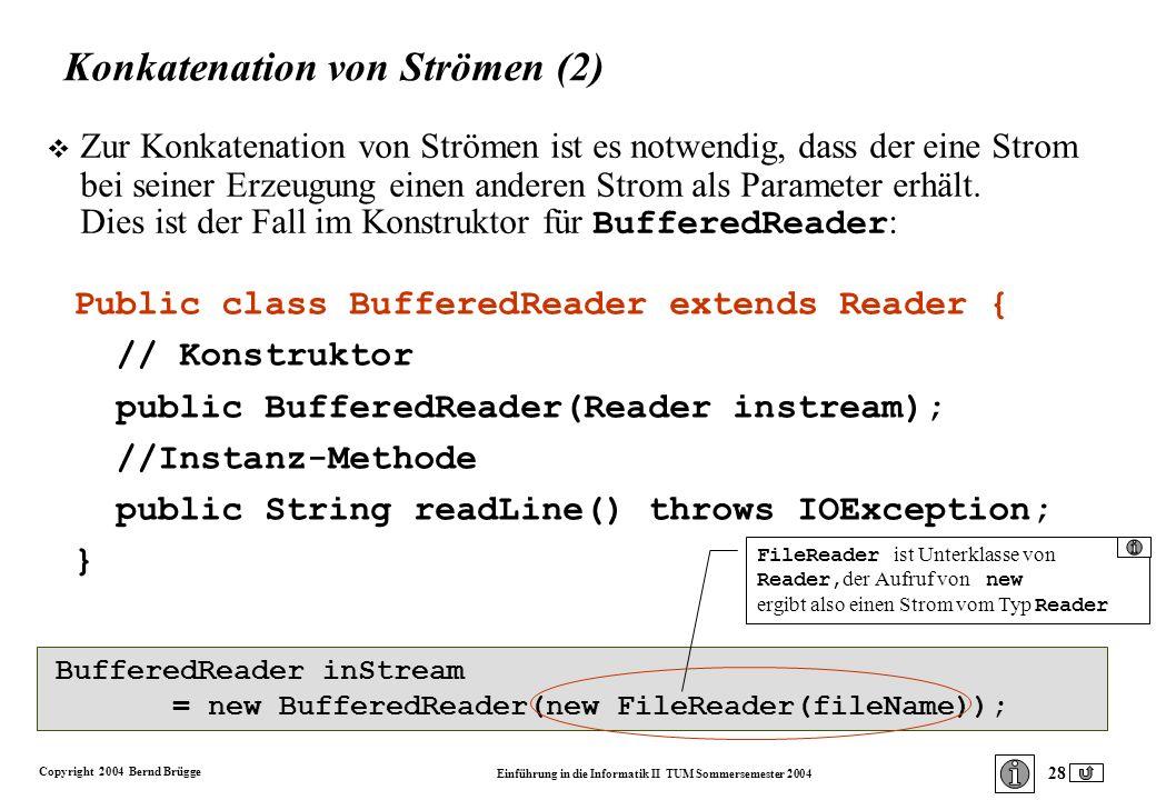 Copyright 2004 Bernd Brügge Einführung in die Informatik II TUM Sommersemester 2004 28 Konkatenation von Strömen (2) Zur Konkatenation von Strömen ist es notwendig, dass der eine Strom bei seiner Erzeugung einen anderen Strom als Parameter erhält.