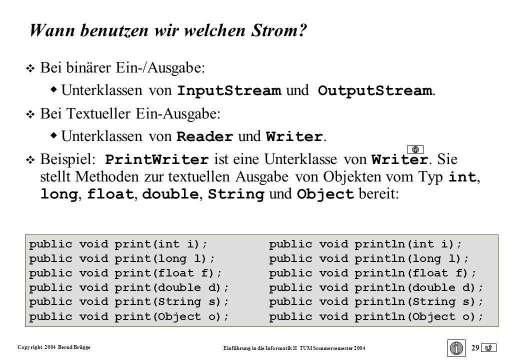 Copyright 2004 Bernd Brügge Einführung in die Informatik II TUM Sommersemester 2004 29 public void print(int i);public void println(int i); public void print(long l);public void println(long l); public void print(float f);public void println(float f); public void print(double d);public void println(double d); public void print(String s);public void println(String s); public void print(Object o);public void println(Object o); Wann benutzen wir welchen Strom.
