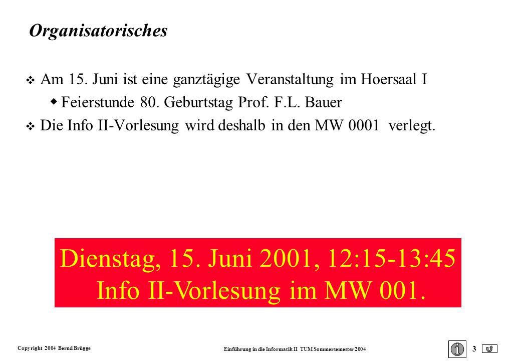 Copyright 2004 Bernd Brügge Einführung in die Informatik II TUM Sommersemester 2004 3 Organisatorisches v Am 15.