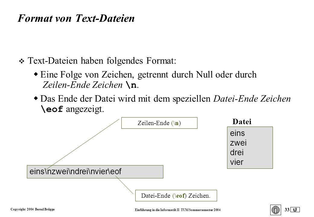 Copyright 2004 Bernd Brügge Einführung in die Informatik II TUM Sommersemester 2004 33 eins\nzwei\ndrei\nvier\eof Format von Text-Dateien v Text-Dateien haben folgendes Format: Eine Folge von Zeichen, getrennt durch Null oder durch Zeilen-Ende Zeichen \n.