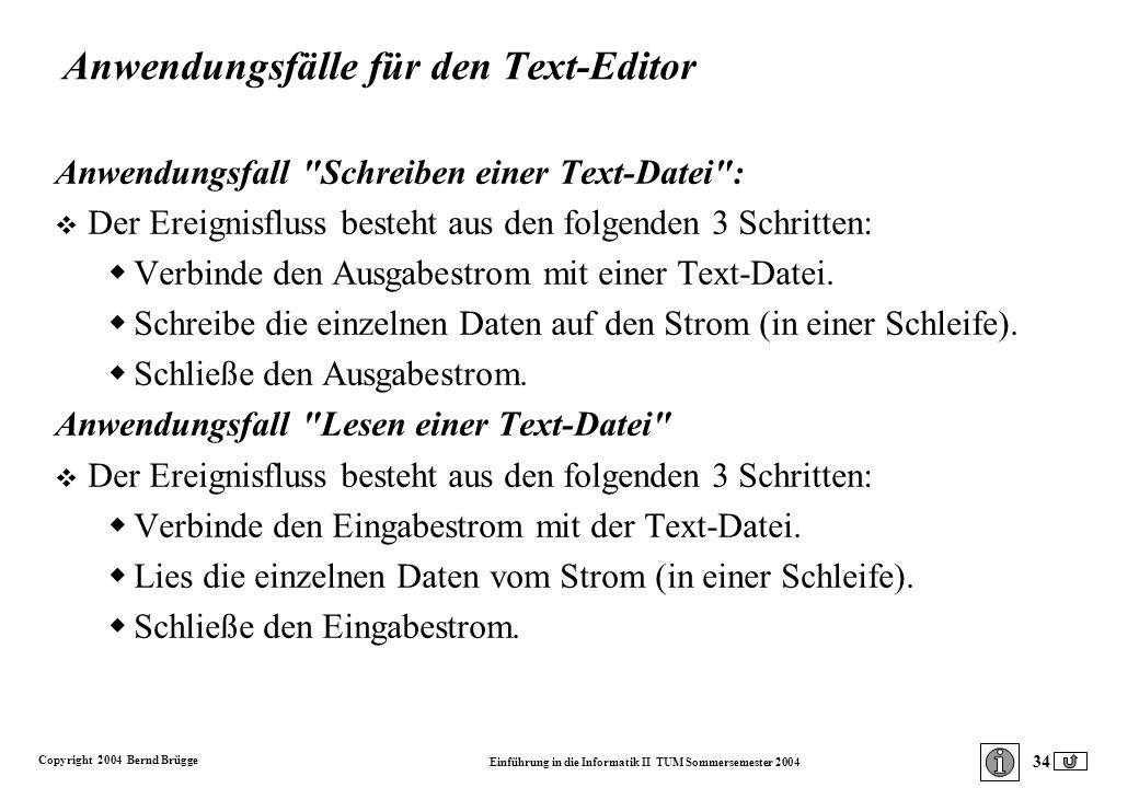 Copyright 2004 Bernd Brügge Einführung in die Informatik II TUM Sommersemester 2004 34 Anwendungsfälle für den Text-Editor Anwendungsfall Schreiben einer Text-Datei : v Der Ereignisfluss besteht aus den folgenden 3 Schritten: Verbinde den Ausgabestrom mit einer Text-Datei.