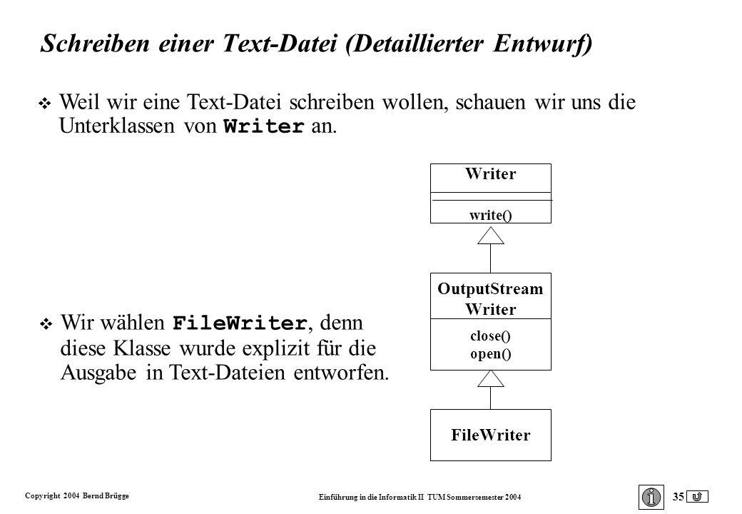 Copyright 2004 Bernd Brügge Einführung in die Informatik II TUM Sommersemester 2004 35 Schreiben einer Text-Datei (Detaillierter Entwurf) Writer write() OutputStream Writer FileWriter close() open() Weil wir eine Text-Datei schreiben wollen, schauen wir uns die Unterklassen von Writer an.
