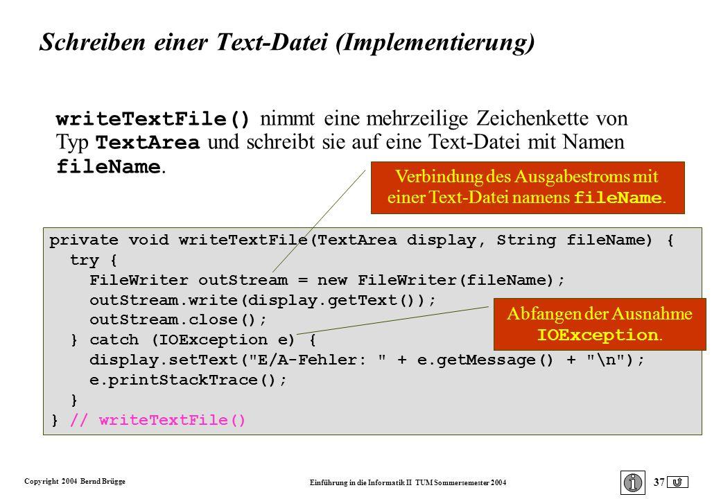Copyright 2004 Bernd Brügge Einführung in die Informatik II TUM Sommersemester 2004 37 private void writeTextFile(TextArea display, String fileName) { try { FileWriter outStream = new FileWriter(fileName); outStream.write(display.getText()); outStream.close(); } catch (IOException e) { display.setText( E/A-Fehler: + e.getMessage() + \n ); e.printStackTrace(); } } // writeTextFile() writeTextFile() nimmt eine mehrzeilige Zeichenkette von Typ TextArea und schreibt sie auf eine Text-Datei mit Namen fileName.