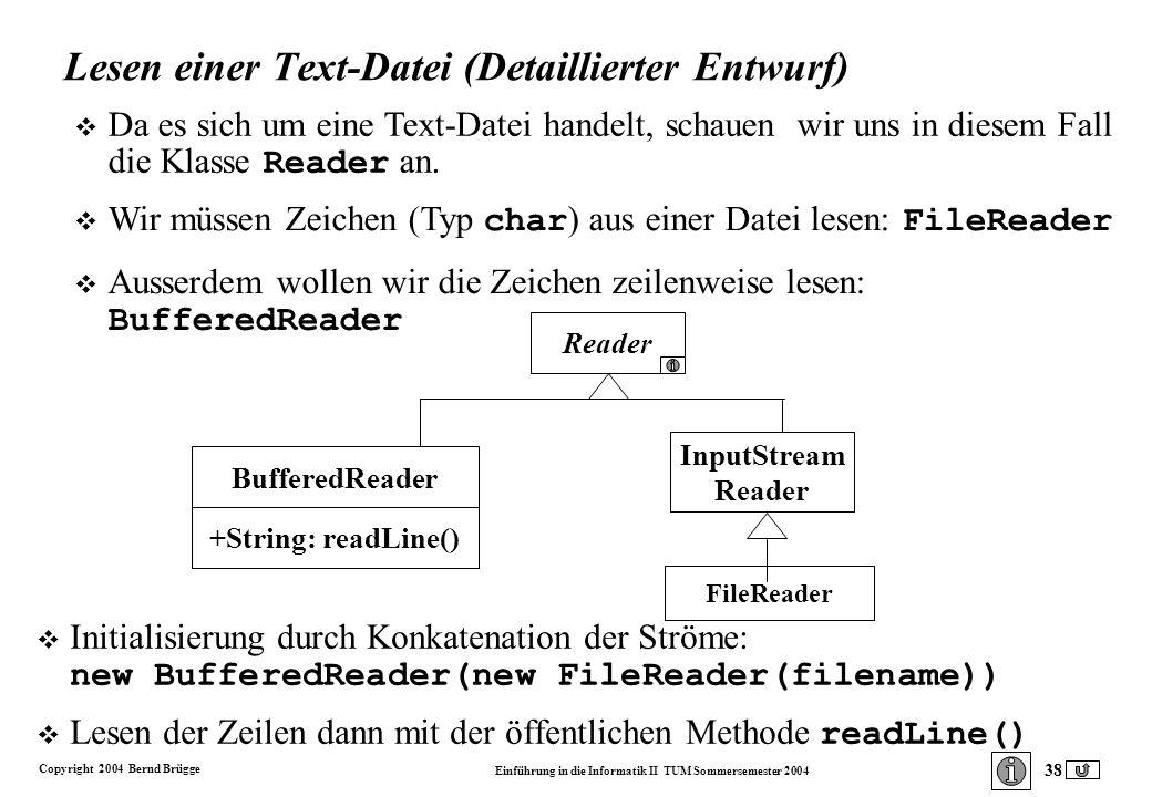 Copyright 2004 Bernd Brügge Einführung in die Informatik II TUM Sommersemester 2004 38 Lesen einer Text-Datei (Detaillierter Entwurf) Initialisierung durch Konkatenation der Ströme: new BufferedReader(new FileReader(filename)) Lesen der Zeilen dann mit der öffentlichen Methode readLine() Reader FileReader InputStream Reader BufferedReader +String: readLine() Da es sich um eine Text-Datei handelt, schauen wir uns in diesem Fall die Klasse Reader an.