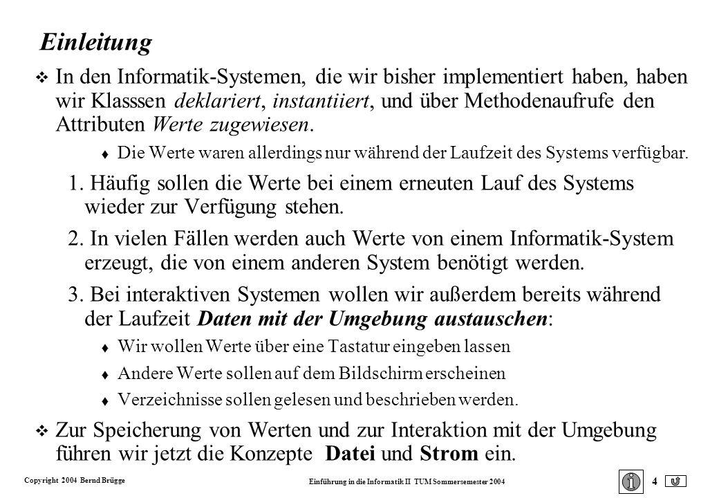 Copyright 2004 Bernd Brügge Einführung in die Informatik II TUM Sommersemester 2004 4 Einleitung v In den Informatik-Systemen, die wir bisher implementiert haben, haben wir Klasssen deklariert, instantiiert, und über Methodenaufrufe den Attributen Werte zugewiesen.