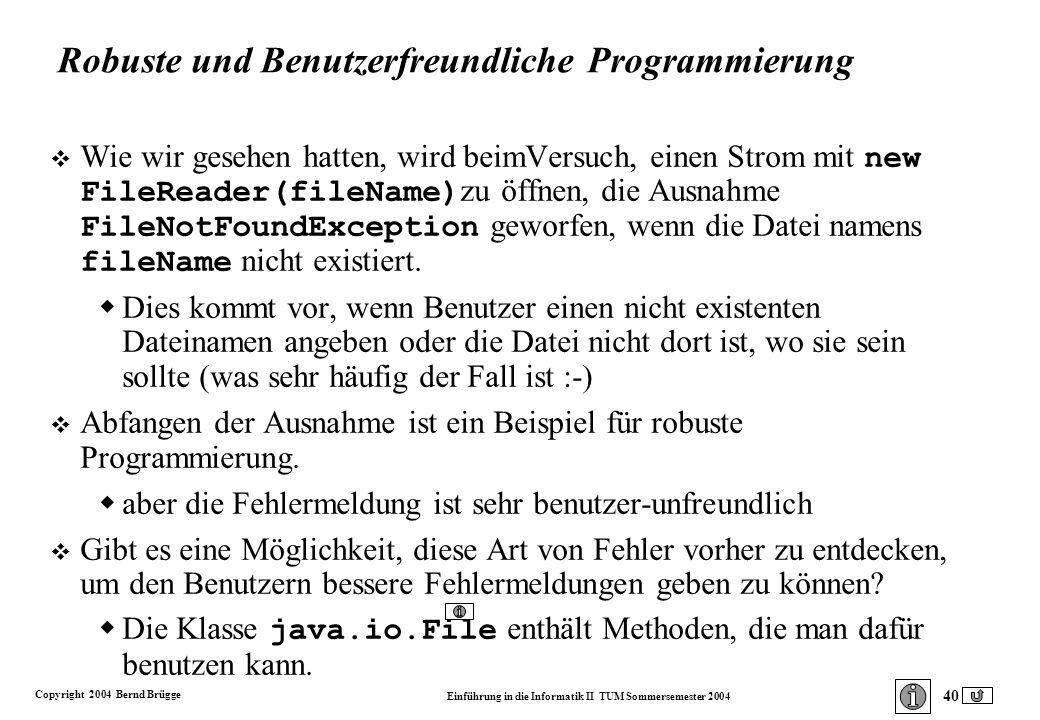 Copyright 2004 Bernd Brügge Einführung in die Informatik II TUM Sommersemester 2004 40 Robuste und Benutzerfreundliche Programmierung Wie wir gesehen hatten, wird beimVersuch, einen Strom mit new FileReader(fileName) zu öffnen, die Ausnahme FileNotFoundException geworfen, wenn die Datei namens fileName nicht existiert.