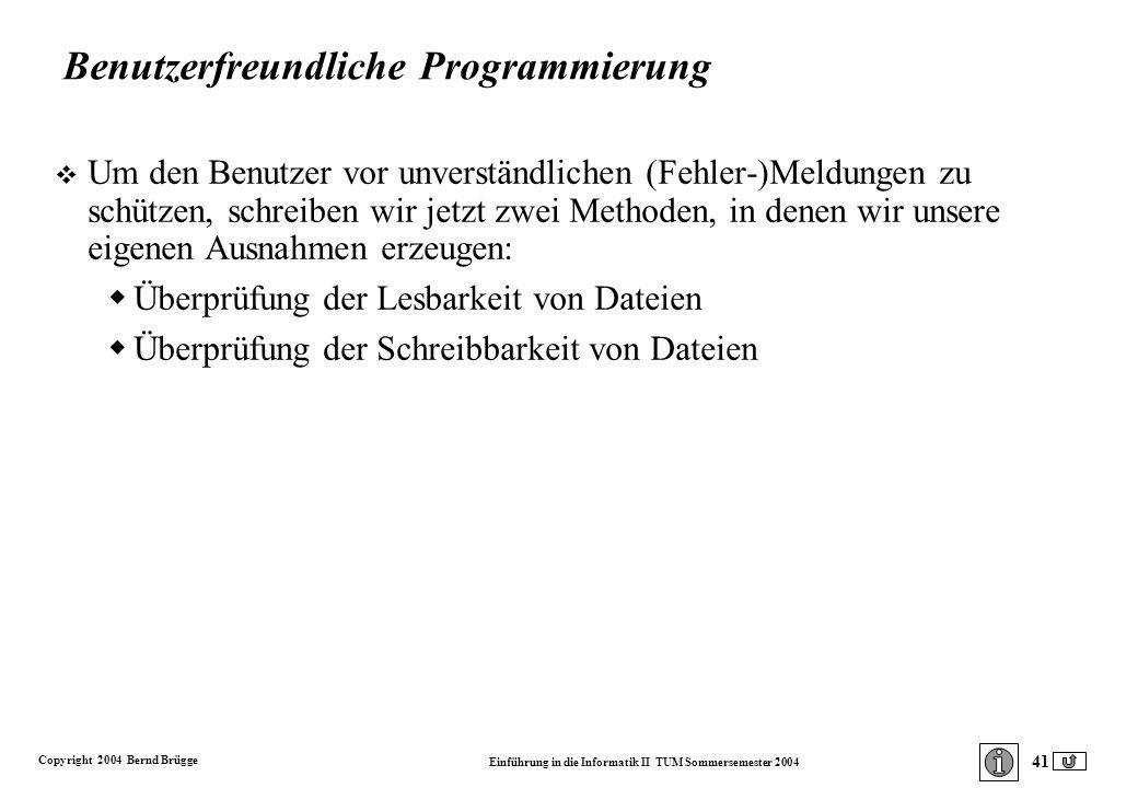 Copyright 2004 Bernd Brügge Einführung in die Informatik II TUM Sommersemester 2004 41 Benutzerfreundliche Programmierung v Um den Benutzer vor unverständlichen (Fehler-)Meldungen zu schützen, schreiben wir jetzt zwei Methoden, in denen wir unsere eigenen Ausnahmen erzeugen: Überprüfung der Lesbarkeit von Dateien Überprüfung der Schreibbarkeit von Dateien