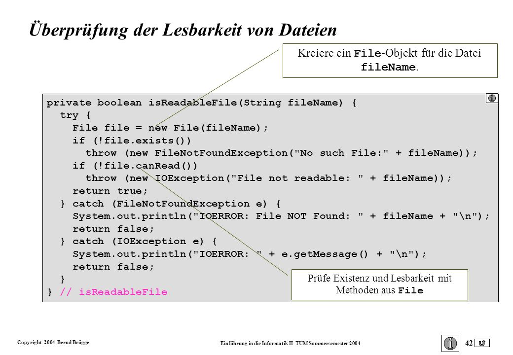 Copyright 2004 Bernd Brügge Einführung in die Informatik II TUM Sommersemester 2004 42 private boolean isReadableFile(String fileName) { try { File file = new File(fileName); if (!file.exists()) throw (new FileNotFoundException( No such File: + fileName)); if (!file.canRead()) throw (new IOException( File not readable: + fileName)); return true; } catch (FileNotFoundException e) { System.out.println( IOERROR: File NOT Found: + fileName + \n ); return false; } catch (IOException e) { System.out.println( IOERROR: + e.getMessage() + \n ); return false; } } // isReadableFile Kreiere ein File -Objekt für die Datei fileName.