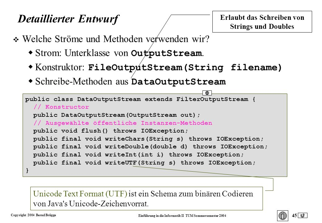 Copyright 2004 Bernd Brügge Einführung in die Informatik II TUM Sommersemester 2004 45 public class DataOutputStream extends FilterOutputStream { // Konstructor public DataOutputStream(OutputStream out); // Ausgewählte öffentliche Instanzen-Methoden public void flush() throws IOException; public final void writeChars(String s) throws IOException; public final void writeDouble(double d) throws IOException; public final void writeInt(int i) throws IOException; public final void writeUTF(String s) throws IOException; } Detaillierter Entwurf v Welche Ströme und Methoden verwenden wir.