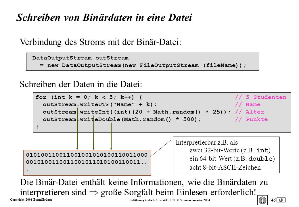Copyright 2004 Bernd Brügge Einführung in die Informatik II TUM Sommersemester 2004 46 Verbindung des Stroms mit der Binär-Datei: DataOutputStream outStream = new DataOutputStream(new FileOutputStream (fileName)); Schreiben der Daten in die Datei: for (int k = 0; k < 5; k++) { // 5 Studenten outStream.writeUTF( Name + k); // Name outStream.writeInt((int)(20 + Math.random() * 25)); // Alter outStream.writeDouble(Math.random() * 500); // Punkte } Schreiben von Binärdaten in eine Datei 010100110011001001010100110011000 0010100110011001011010100110011...