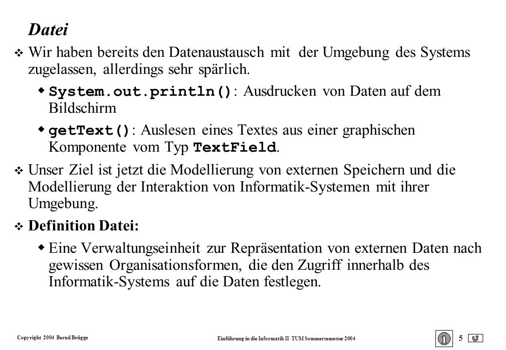 Copyright 2004 Bernd Brügge Einführung in die Informatik II TUM Sommersemester 2004 36 Spezifikation der Klasse FileWriter: public class FileWriter extends OutputStreamWriter { public FileWriter (String fileName) throws IOException; public FileWriter (String fileName, boolean append) throws IOException; } Die Methode write() wird von der Superklasse Writer geerbt: public void write (String s) throws IOException; Schreiben einer Text-Datei (Detaillierter Enwurf 2) Da der Konstruktor von FileWriter und die Methode write() Ausnahmen vom Typ IOException werfen, werden wir sie nur innerhalb eines try - catch Gerüsts benutzen.