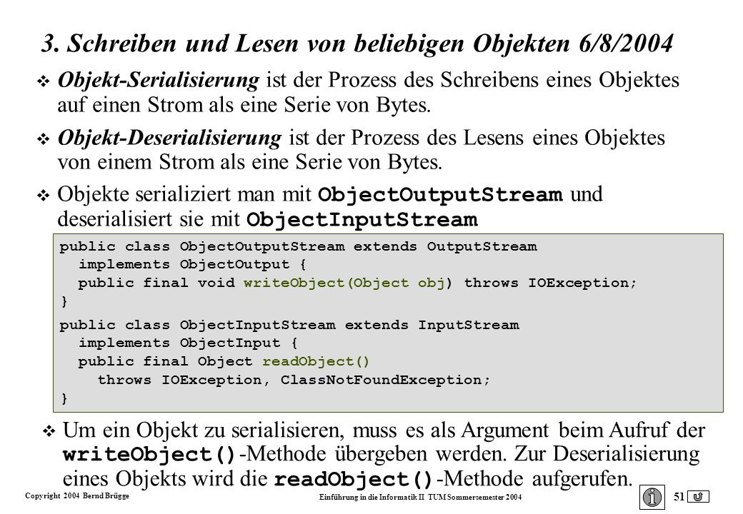 Copyright 2004 Bernd Brügge Einführung in die Informatik II TUM Sommersemester 2004 51 public class ObjectOutputStream extends OutputStream implements ObjectOutput { public final void writeObject(Object obj) throws IOException; } public class ObjectInputStream extends InputStream implements ObjectInput { public final Object readObject() throws IOException, ClassNotFoundException; } 3.