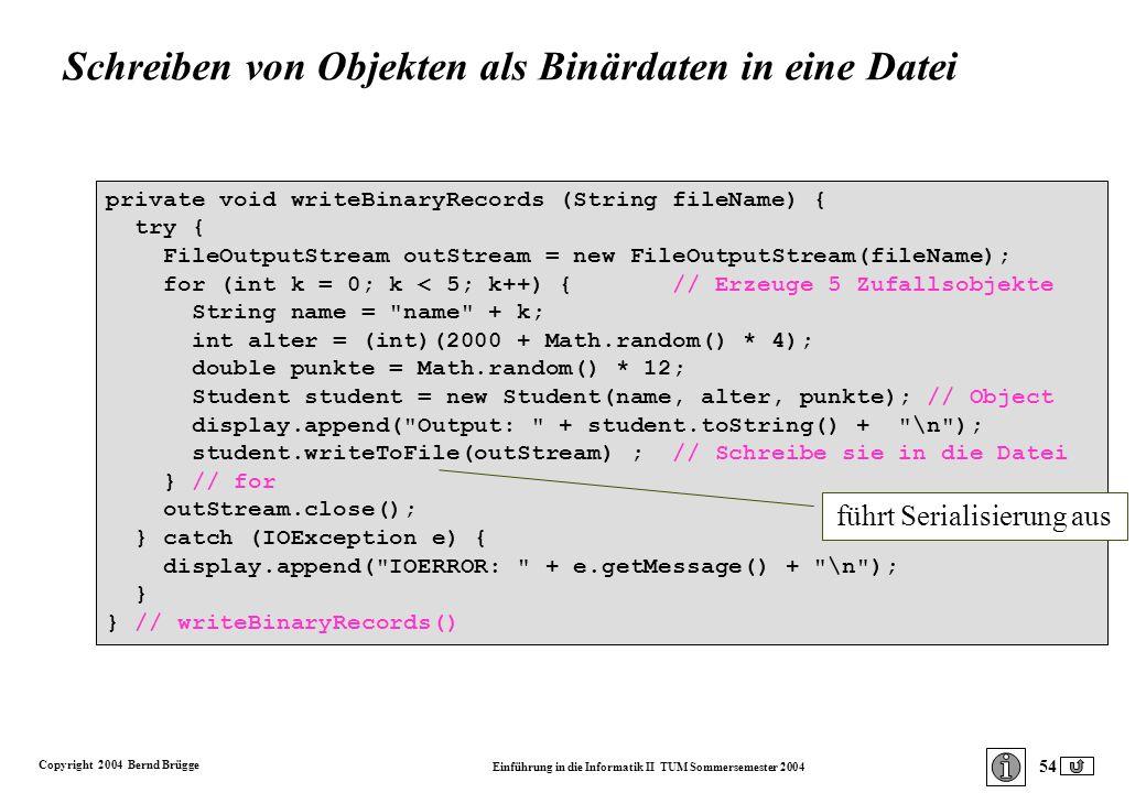 Copyright 2004 Bernd Brügge Einführung in die Informatik II TUM Sommersemester 2004 54 private void writeBinaryRecords (String fileName) { try { FileOutputStream outStream = new FileOutputStream(fileName); for (int k = 0; k < 5; k++) { // Erzeuge 5 Zufallsobjekte String name = name + k; int alter = (int)(2000 + Math.random() * 4); double punkte = Math.random() * 12; Student student = new Student(name, alter, punkte); // Object display.append( Output: + student.toString() + \n ); student.writeToFile(outStream) ; // Schreibe sie in die Datei } // for outStream.close(); } catch (IOException e) { display.append( IOERROR: + e.getMessage() + \n ); } } // writeBinaryRecords() führt Serialisierung aus Schreiben von Objekten als Binärdaten in eine Datei