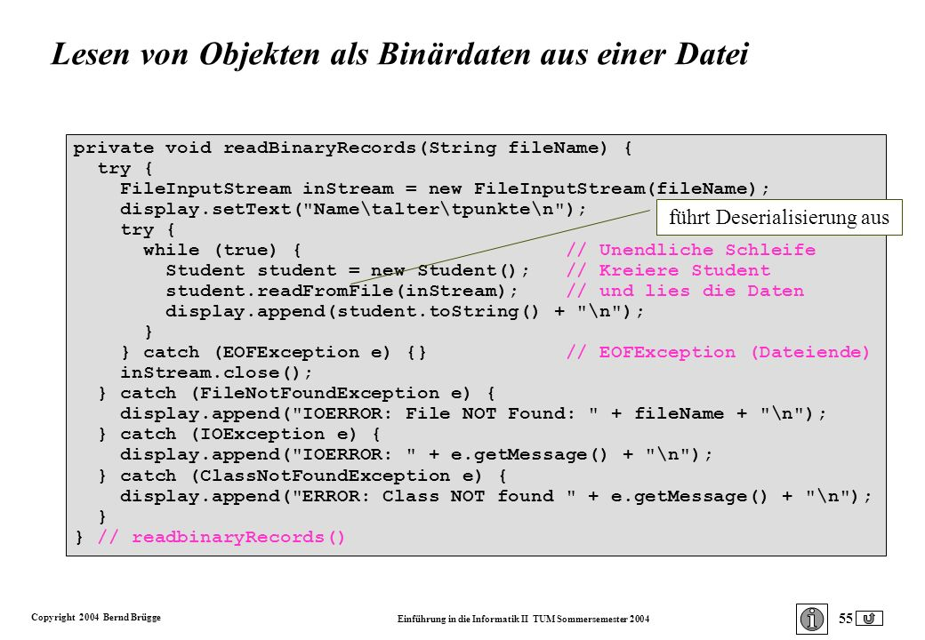 Copyright 2004 Bernd Brügge Einführung in die Informatik II TUM Sommersemester 2004 55 private void readBinaryRecords(String fileName) { try { FileInputStream inStream = new FileInputStream(fileName); display.setText( Name\talter\tpunkte\n ); try { while (true) { // Unendliche Schleife Student student = new Student(); // Kreiere Student student.readFromFile(inStream); // und lies die Daten display.append(student.toString() + \n ); } } catch (EOFException e) {} // EOFException (Dateiende) inStream.close(); } catch (FileNotFoundException e) { display.append( IOERROR: File NOT Found: + fileName + \n ); } catch (IOException e) { display.append( IOERROR: + e.getMessage() + \n ); } catch (ClassNotFoundException e) { display.append( ERROR: Class NOT found + e.getMessage() + \n ); } } // readbinaryRecords() führt Deserialisierung aus Lesen von Objekten als Binärdaten aus einer Datei