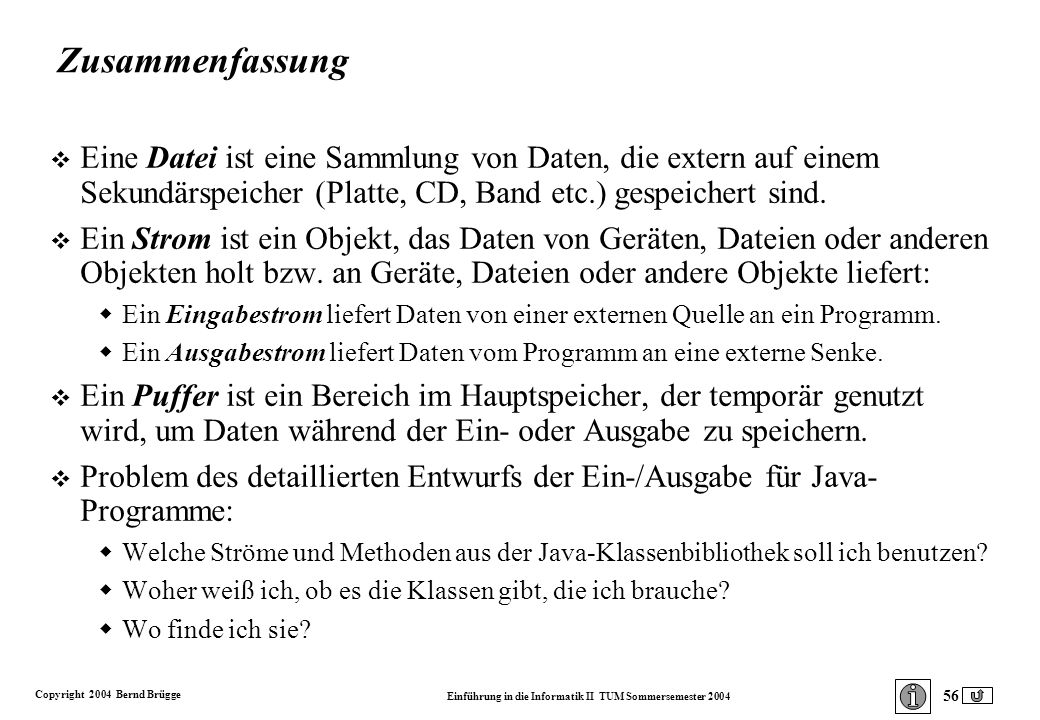 Copyright 2004 Bernd Brügge Einführung in die Informatik II TUM Sommersemester 2004 56 Zusammenfassung v Eine Datei ist eine Sammlung von Daten, die extern auf einem Sekundärspeicher (Platte, CD, Band etc.) gespeichert sind.