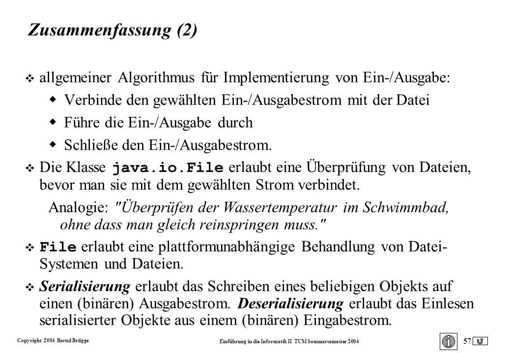 Copyright 2004 Bernd Brügge Einführung in die Informatik II TUM Sommersemester 2004 57 Zusammenfassung (2) v allgemeiner Algorithmus für Implementierung von Ein-/Ausgabe: Verbinde den gewählten Ein-/Ausgabestrom mit der Datei Führe die Ein-/Ausgabe durch Schließe den Ein-/Ausgabestrom.
