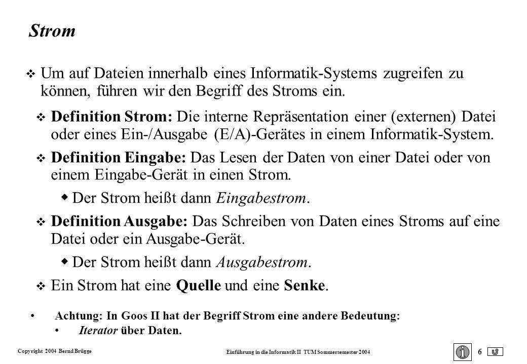 Copyright 2004 Bernd Brügge Einführung in die Informatik II TUM Sommersemester 2004 6 Strom v Um auf Dateien innerhalb eines Informatik-Systems zugreifen zu können, führen wir den Begriff des Stroms ein.