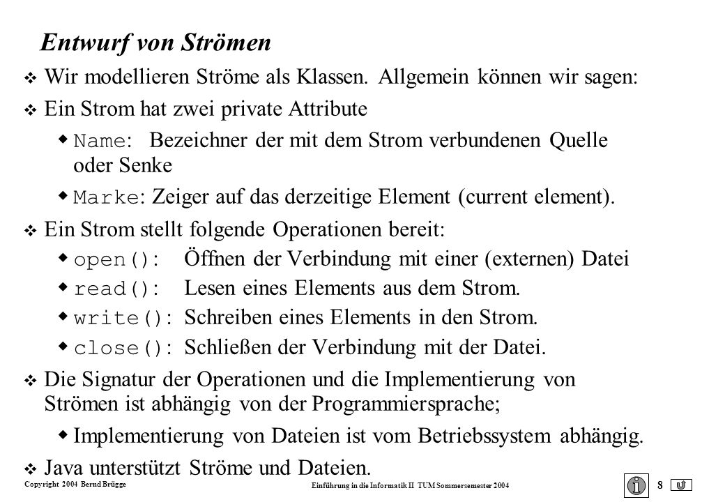 Copyright 2004 Bernd Brügge Einführung in die Informatik II TUM Sommersemester 2004 8 Entwurf von Strömen v Wir modellieren Ströme als Klassen.