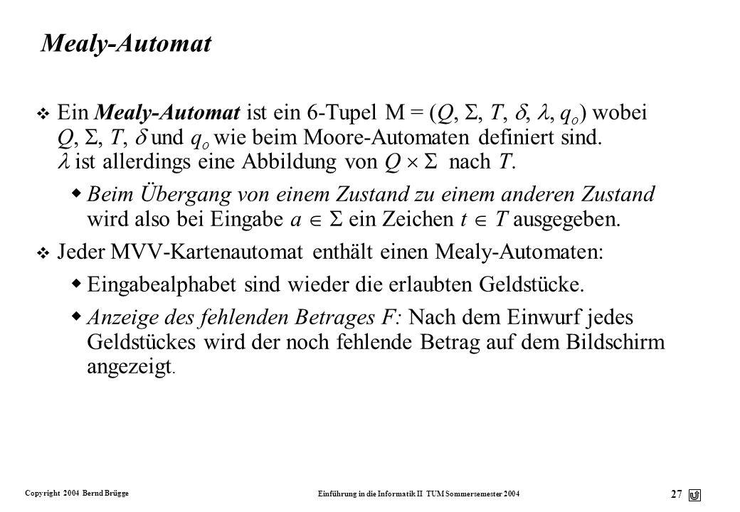 Copyright 2004 Bernd Brügge Einführung in die Informatik II TUM Sommersemester 2004 26 Moore-Automat v Ein Moore-Automat ist ein 6-Tupel M = (Q,, T,,,