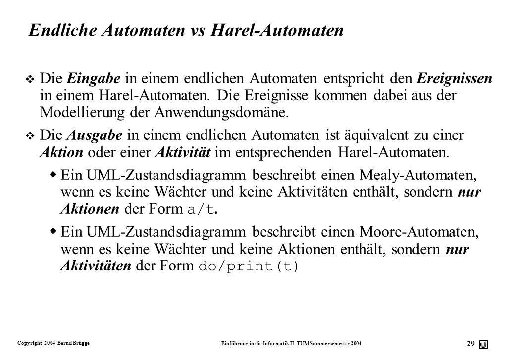 Copyright 2004 Bernd Brügge Einführung in die Informatik II TUM Sommersemester 2004 28 Harel-Automat v Die durch UML-Zustandsdiagramme beschreibbaren