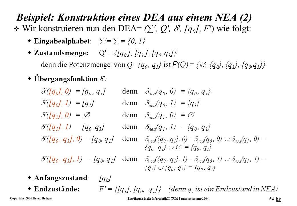 Copyright 2004 Bernd Brügge Einführung in die Informatik II TUM Sommersemester 2004 63 Beispiel: Konstruktion eines DEA aus einem NEA v Gegeben sei ei