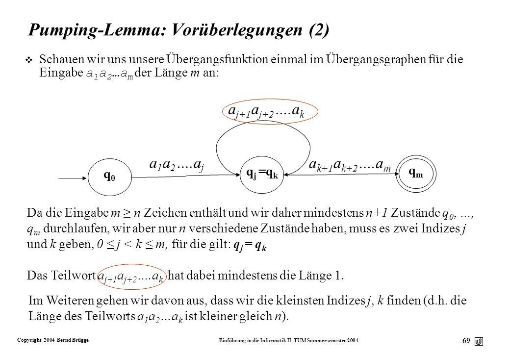 Copyright 2004 Bernd Brügge Einführung in die Informatik II TUM Sommersemester 2004 68 Pumping-Lemma: Vorbereitungen v Gegeben sei ein endlicher Autom