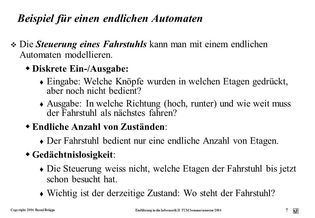 Copyright 2004 Bernd Brügge Einführung in die Informatik II TUM Sommersemester 2004 6 Endliche Automaten v Ein endlicher Automat ist ein gutes Werkzeu