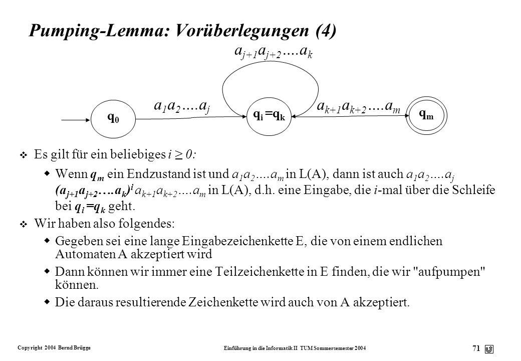 Copyright 2004 Bernd Brügge Einführung in die Informatik II TUM Sommersemester 2004 70 Pumping-Lemma: Vorüberlegungen (3) Da q m ein Endzustand ist, i