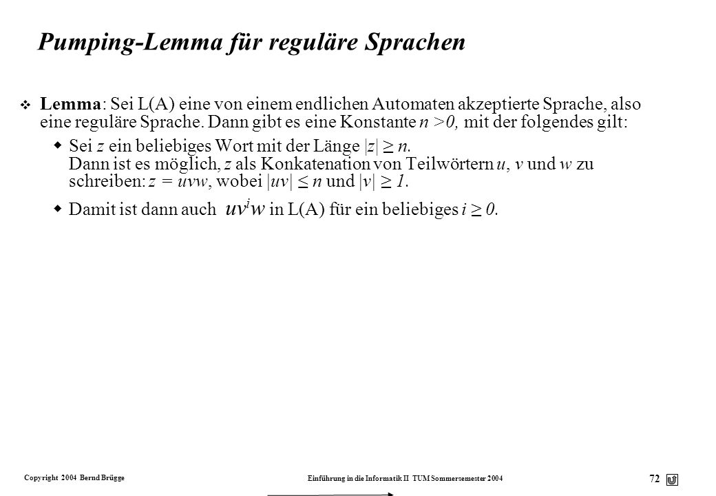 Copyright 2004 Bernd Brügge Einführung in die Informatik II TUM Sommersemester 2004 71 Pumping-Lemma: Vorüberlegungen (4) v Es gilt für ein beliebiges