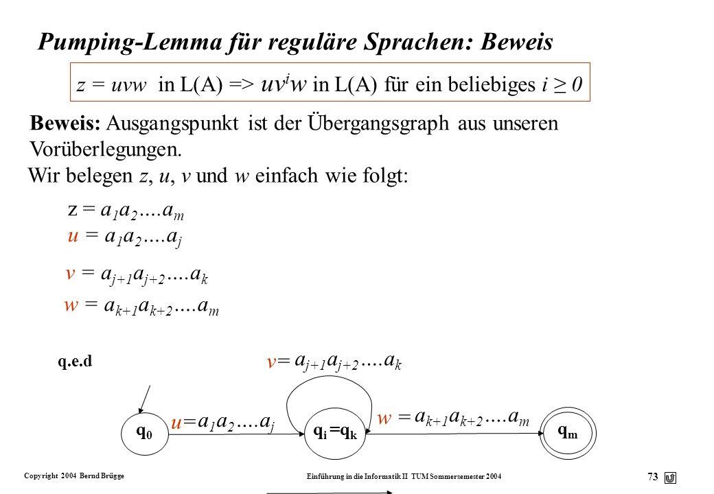 Copyright 2004 Bernd Brügge Einführung in die Informatik II TUM Sommersemester 2004 72 Pumping-Lemma für reguläre Sprachen v Lemma: Sei L(A) eine von
