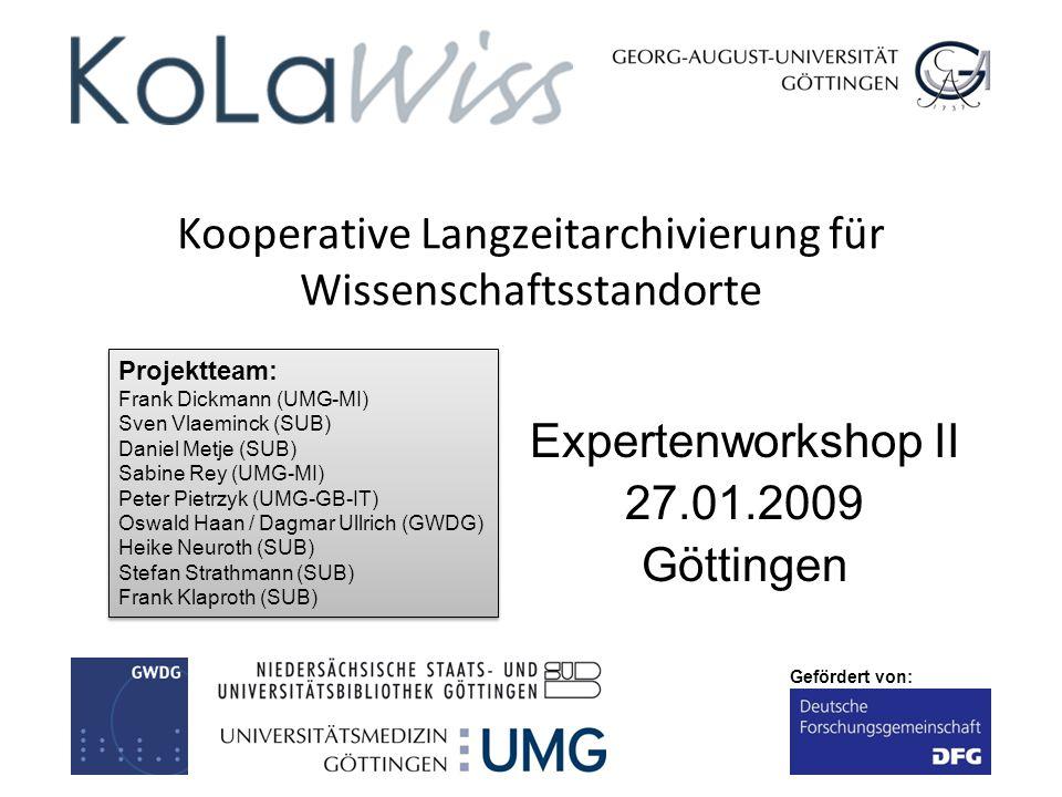 Gefördert von: Kooperative Langzeitarchivierung für Wissenschaftsstandorte Expertenworkshop II 27.01.2009 Göttingen Projektteam: Frank Dickmann (UMG-M