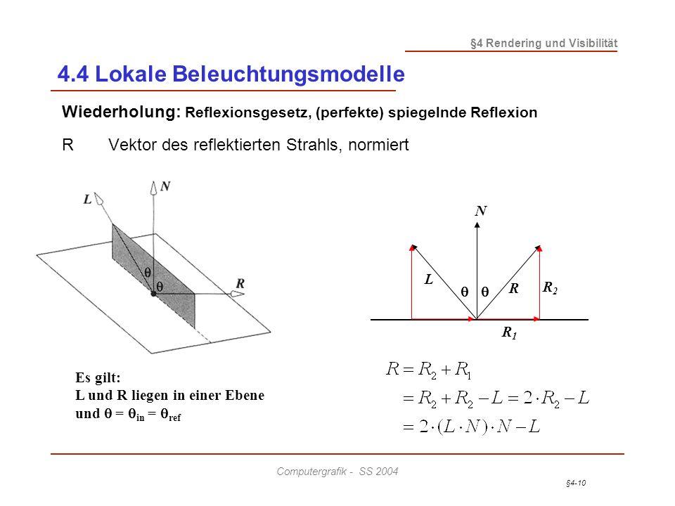 §4-10 §4 Rendering und Visibilität Computergrafik - SS 2004 Wiederholung: Reflexionsgesetz, (perfekte) spiegelnde Reflexion RVektor des reflektierten Strahls, normiert N L R R2R2 R1R1 Es gilt: L und R liegen in einer Ebene und = in = ref 4.4 Lokale Beleuchtungsmodelle