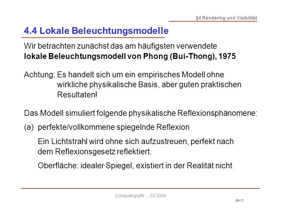 §4-11 §4 Rendering und Visibilität Computergrafik - SS 2004 4.4 Lokale Beleuchtungsmodelle Wir betrachten zunächst das am häufigsten verwendete lokale Beleuchtungsmodell von Phong (Bui-Thong), 1975 Achtung:Es handelt sich um ein empirisches Modell ohne wirkliche physikalische Basis, aber guten praktischen Resultaten.
