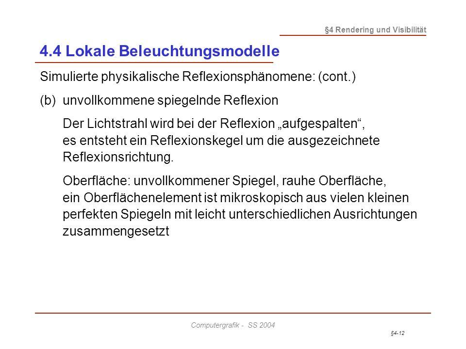 §4-12 §4 Rendering und Visibilität Computergrafik - SS 2004 4.4 Lokale Beleuchtungsmodelle Simulierte physikalische Reflexionsphänomene: (cont.) (b)unvollkommene spiegelnde Reflexion Der Lichtstrahl wird bei der Reflexion aufgespalten, es entsteht ein Reflexionskegel um die ausgezeichnete Reflexionsrichtung.