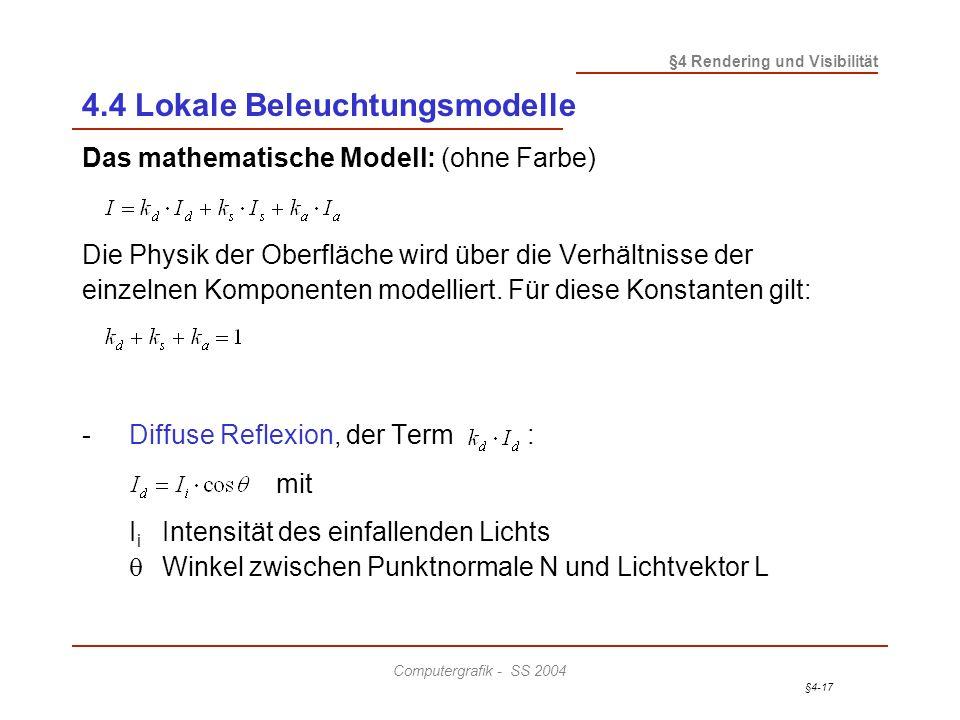 §4-17 §4 Rendering und Visibilität Computergrafik - SS 2004 4.4 Lokale Beleuchtungsmodelle Das mathematische Modell: (ohne Farbe) Die Physik der Oberfläche wird über die Verhältnisse der einzelnen Komponenten modelliert.