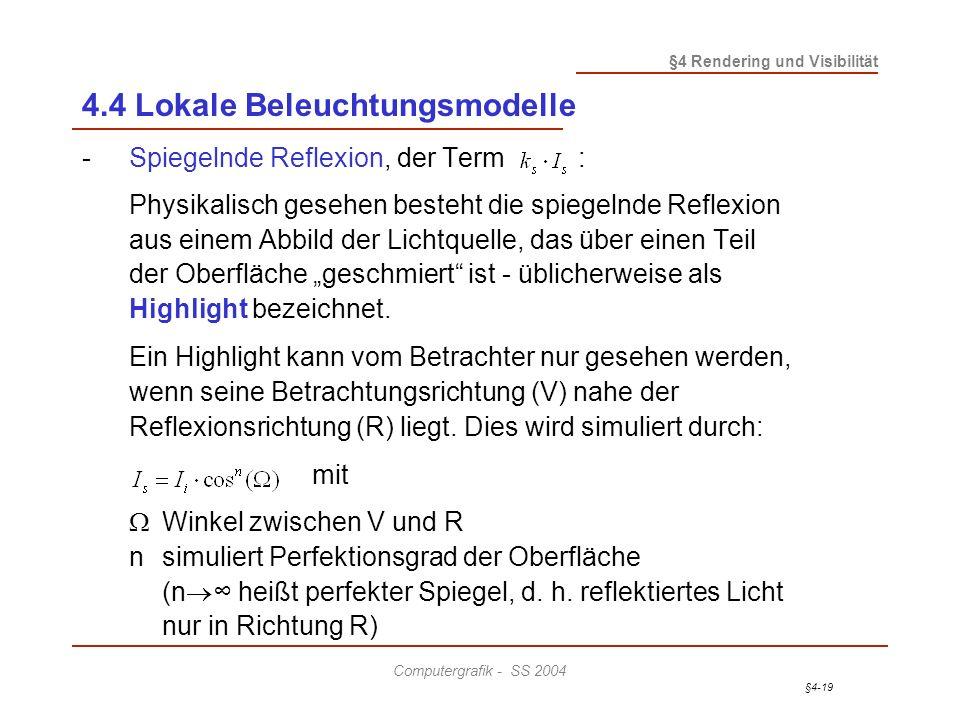 §4-19 §4 Rendering und Visibilität Computergrafik - SS 2004 4.4 Lokale Beleuchtungsmodelle -Spiegelnde Reflexion, der Term : Physikalisch gesehen besteht die spiegelnde Reflexion aus einem Abbild der Lichtquelle, das über einen Teil der Oberfläche geschmiert ist - üblicherweise als Highlight bezeichnet.