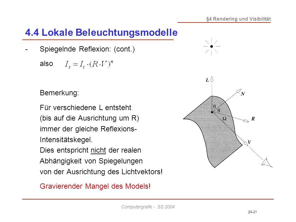 §4-21 §4 Rendering und Visibilität Computergrafik - SS 2004 4.4 Lokale Beleuchtungsmodelle -Spiegelnde Reflexion: (cont.) also Bemerkung: Für verschiedene L entsteht (bis auf die Ausrichtung um R) immer der gleiche Reflexions- Intensitätskegel.
