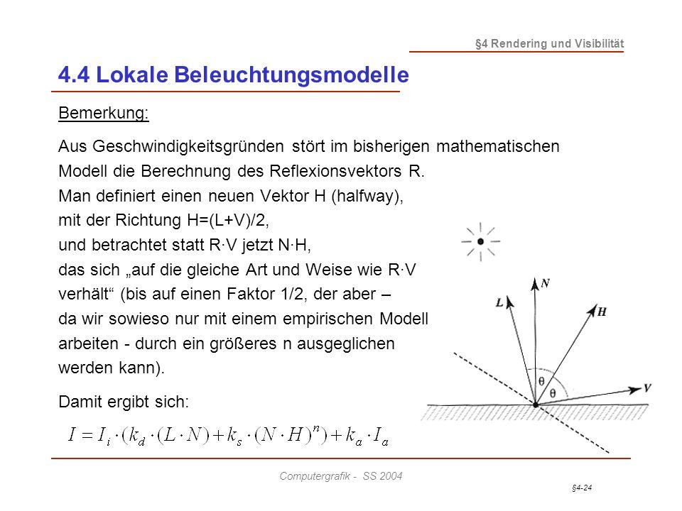§4-24 §4 Rendering und Visibilität Computergrafik - SS 2004 4.4 Lokale Beleuchtungsmodelle Bemerkung: Aus Geschwindigkeitsgründen stört im bisherigen mathematischen Modell die Berechnung des Reflexionsvektors R.