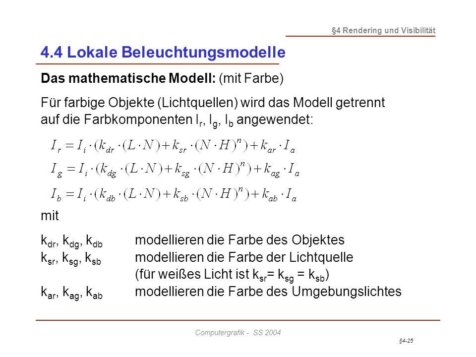 §4-25 §4 Rendering und Visibilität Computergrafik - SS 2004 4.4 Lokale Beleuchtungsmodelle Das mathematische Modell: (mit Farbe) Für farbige Objekte (Lichtquellen) wird das Modell getrennt auf die Farbkomponenten I r, I g, I b angewendet: mit k dr, k dg, k db modellieren die Farbe des Objektes k sr, k sg, k sb modellieren die Farbe der Lichtquelle (für weißes Licht ist k sr = k sg = k sb ) k ar, k ag, k ab modellieren die Farbe des Umgebungslichtes