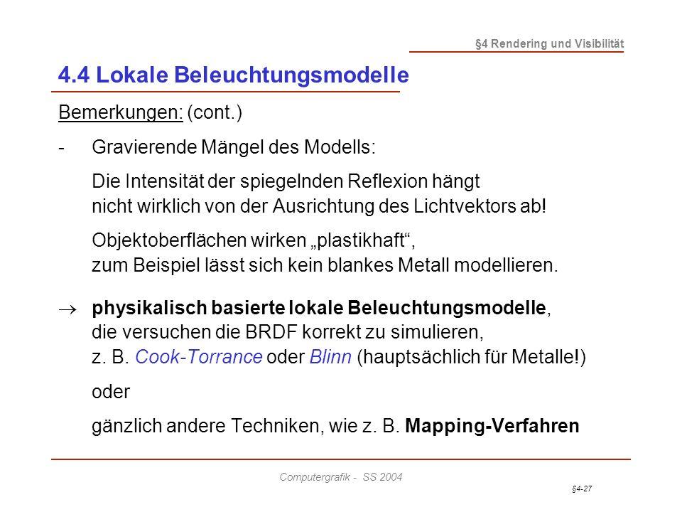 §4-27 §4 Rendering und Visibilität Computergrafik - SS 2004 4.4 Lokale Beleuchtungsmodelle Bemerkungen: (cont.) -Gravierende Mängel des Modells: Die Intensität der spiegelnden Reflexion hängt nicht wirklich von der Ausrichtung des Lichtvektors ab.